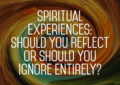 Spiritual Experiences: Should You Reflect Or Should You Ignore?