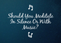 Should You Meditate In Silence Or With Music