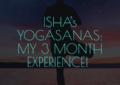 Ishas Yogasanas My 3 Month Experience